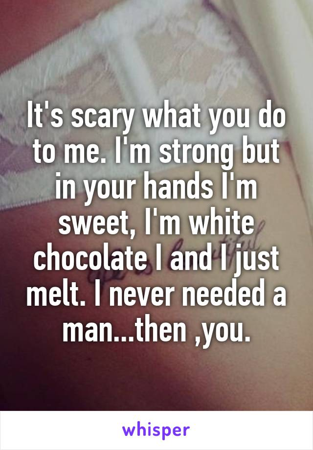 It's scary what you do to me. I'm strong but in your hands I'm sweet, I'm white chocolate I and I just melt. I never needed a man...then ,you.