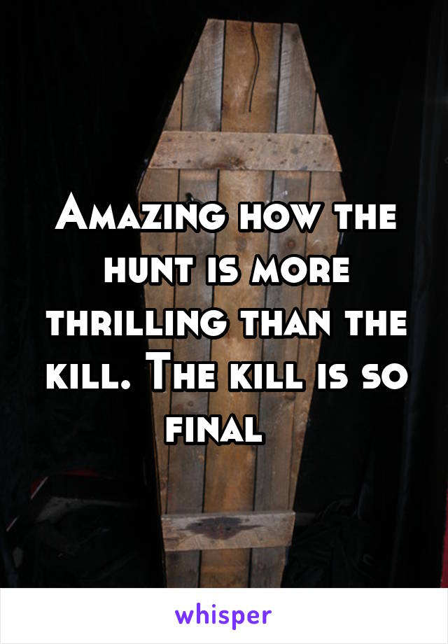 Amazing how the hunt is more thrilling than the kill. The kill is so final