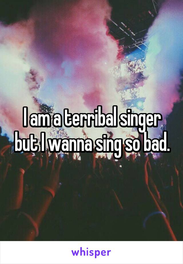 I am a terribal singer but I wanna sing so bad.