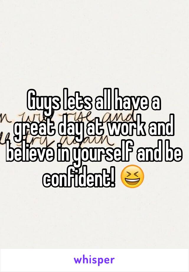 Guys lets all have a great day at work and believe in yourself and be confident! 😆