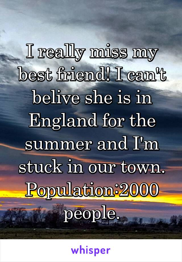 I really miss my best friend! I can't belive she is in England for the summer and I'm stuck in our town. Population:2000 people.