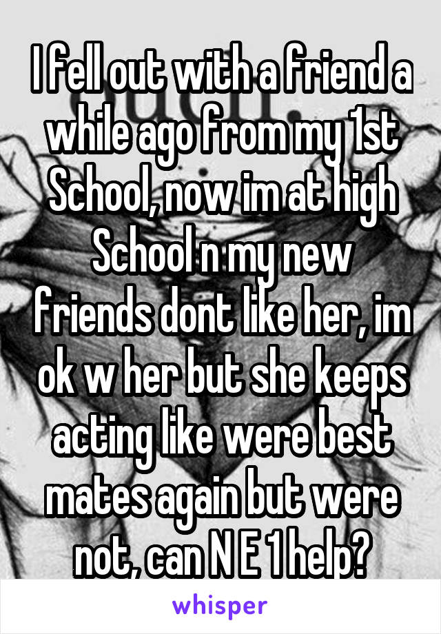 I fell out with a friend a while ago from my 1st School, now im at high School n my new friends dont like her, im ok w her but she keeps acting like were best mates again but were not, can N E 1 help?
