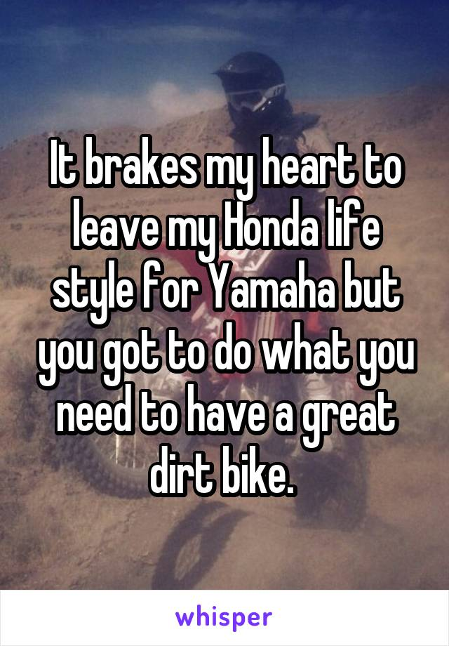 It brakes my heart to leave my Honda life style for Yamaha but you got to do what you need to have a great dirt bike.
