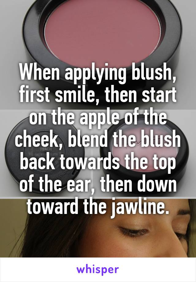 When applying blush, first smile, then start on the apple of the cheek, blend the blush back towards the top of the ear, then down toward the jawline.