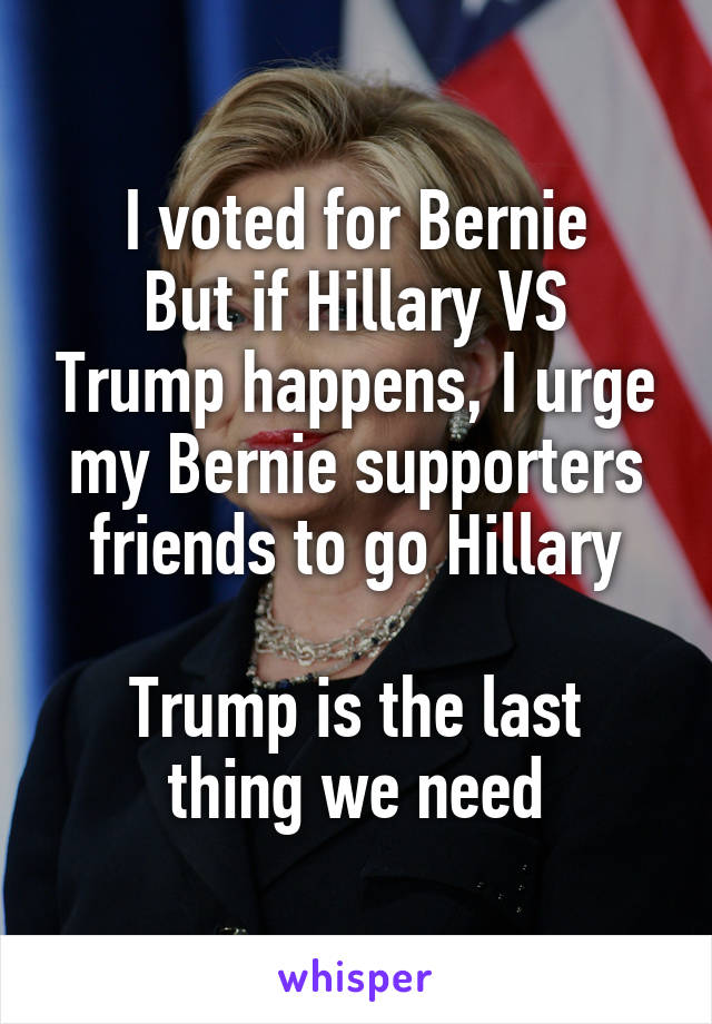 I voted for Bernie But if Hillary VS Trump happens, I urge my Bernie supporters friends to go Hillary  Trump is the last thing we need