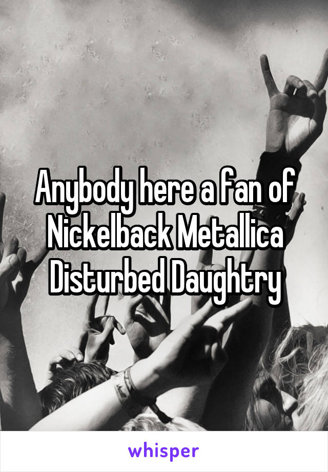 Anybody here a fan of Nickelback Metallica Disturbed Daughtry