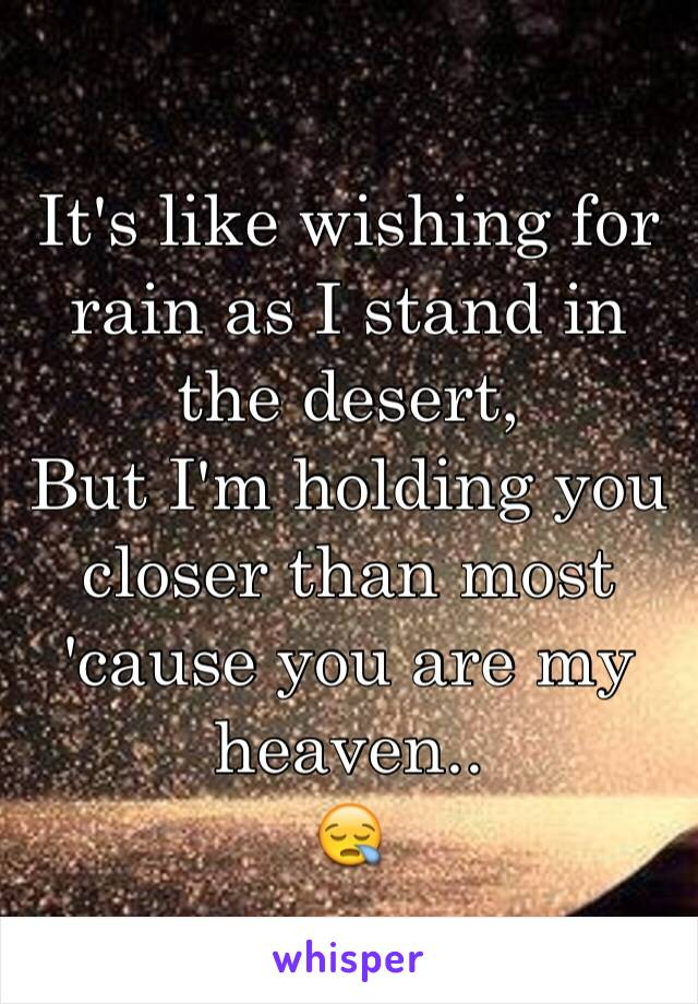 It's like wishing for rain as I stand in the desert,  But I'm holding you closer than most 'cause you are my heaven.. 😪