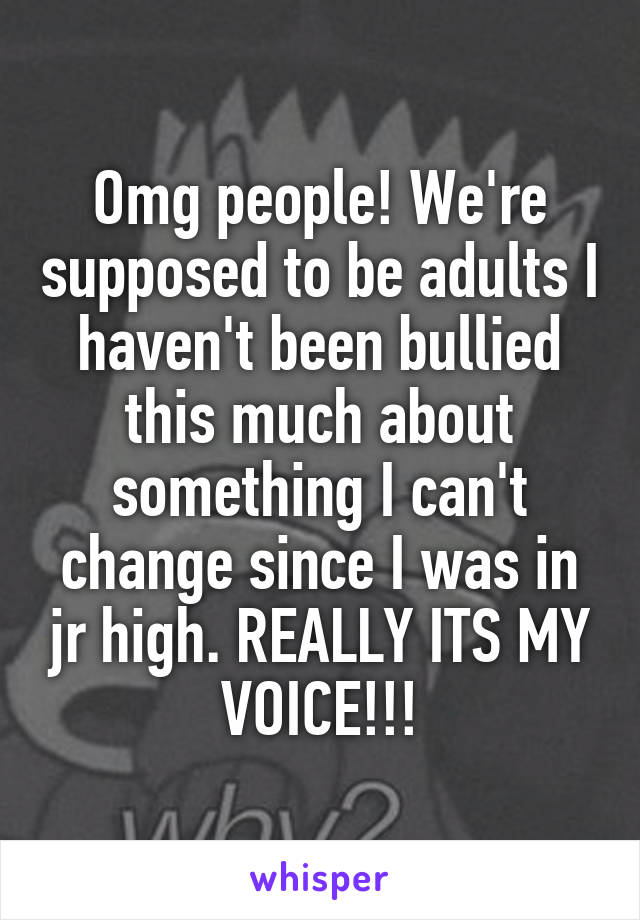 Omg people! We're supposed to be adults I haven't been bullied this much about something I can't change since I was in jr high. REALLY ITS MY VOICE!!!