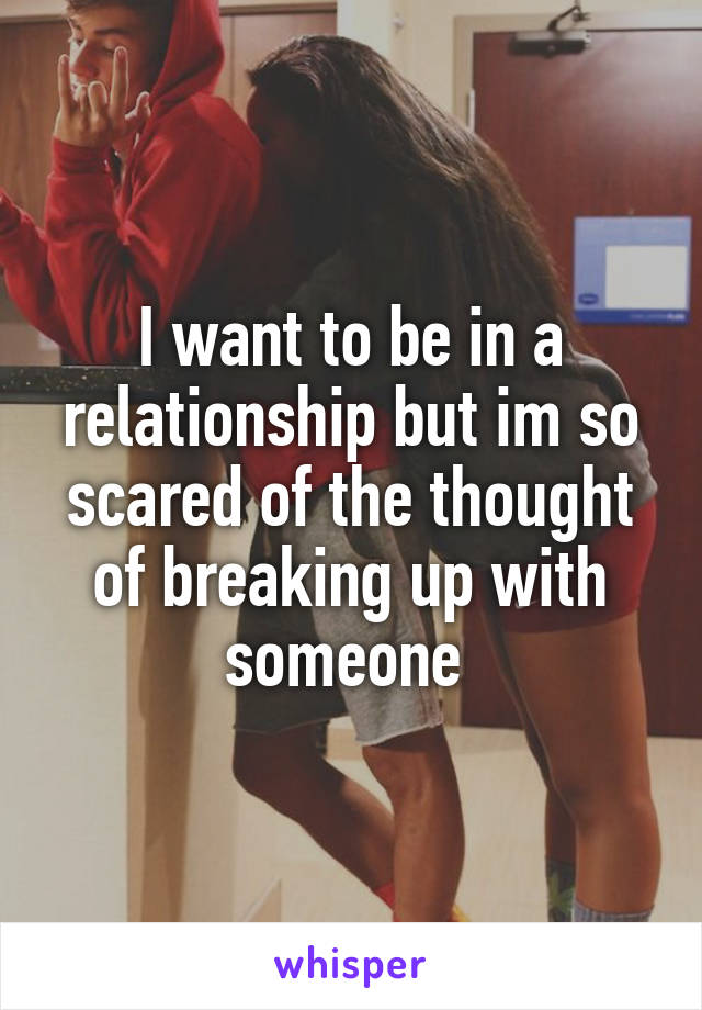 I want to be in a relationship but im so scared of the thought of breaking up with someone