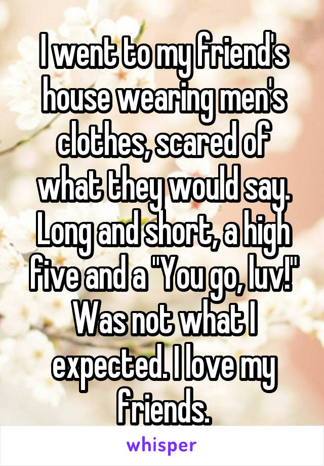 "I went to my friend's house wearing men's clothes, scared of what they would say. Long and short, a high five and a ""You go, luv!"" Was not what I expected. I love my friends."