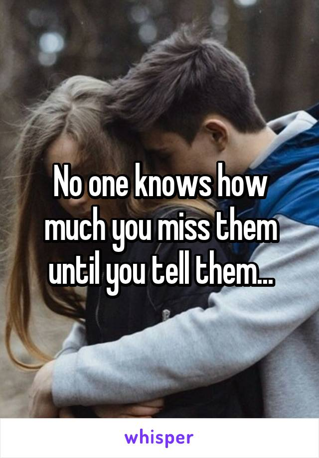 No one knows how much you miss them until you tell them...
