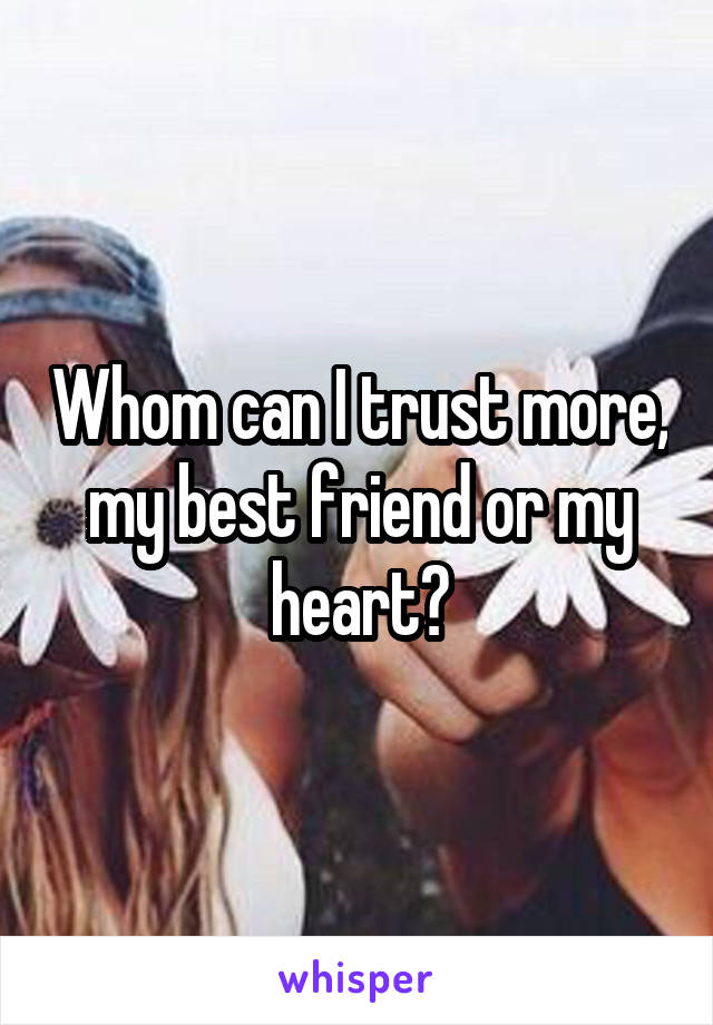 Whom can I trust more, my best friend or my heart?