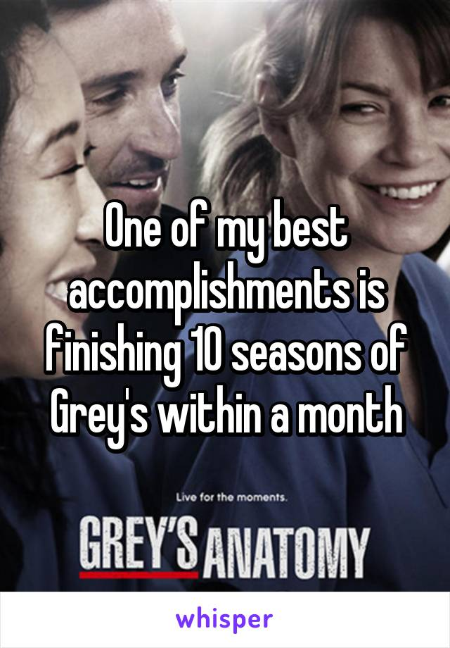 One of my best accomplishments is finishing 10 seasons of Grey's within a month