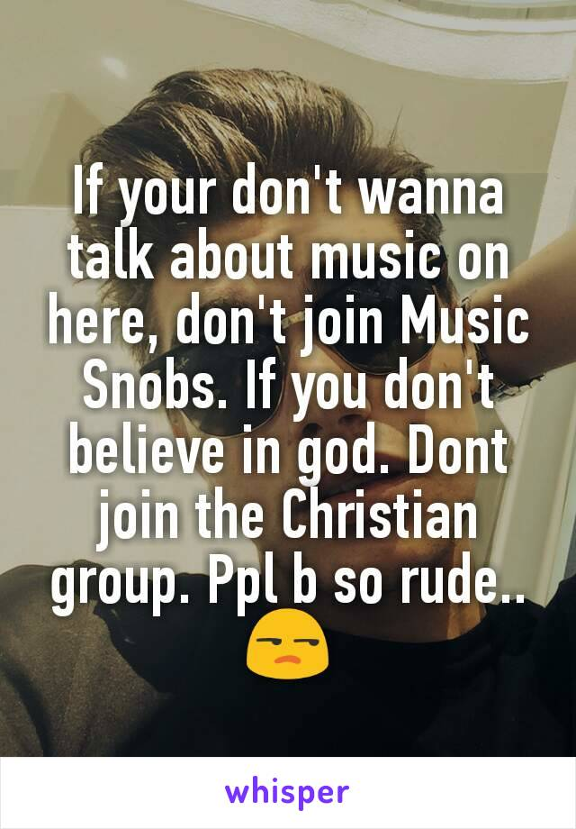 If your don't wanna talk about music on here, don't join Music Snobs. If you don't believe in god. Dont join the Christian group. Ppl b so rude.. 😒