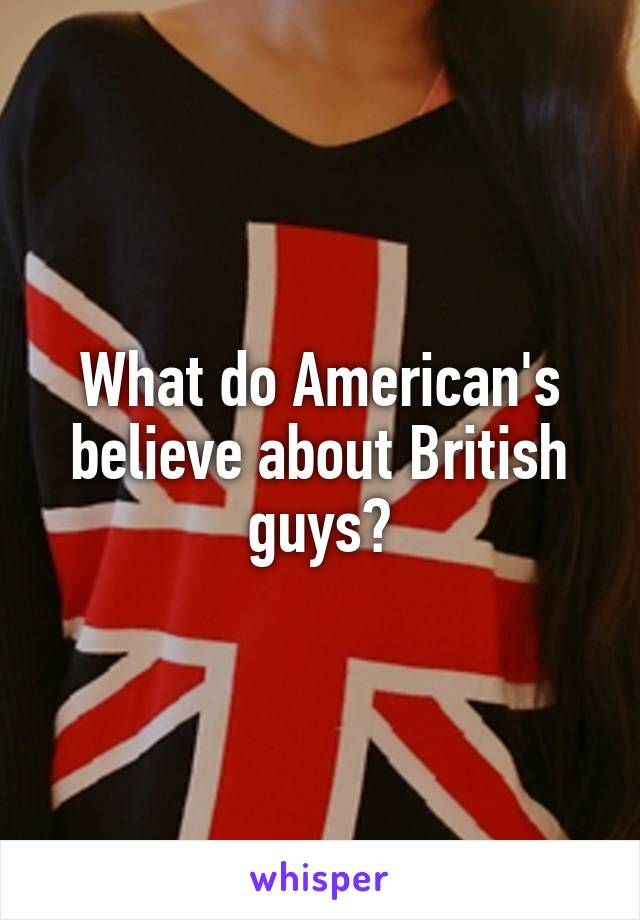 What do American's believe about British guys?