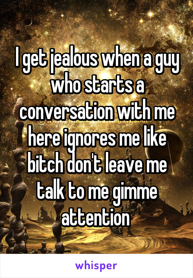 I get jealous when a guy who starts a conversation with me here ignores me like bitch don't leave me talk to me gimme attention
