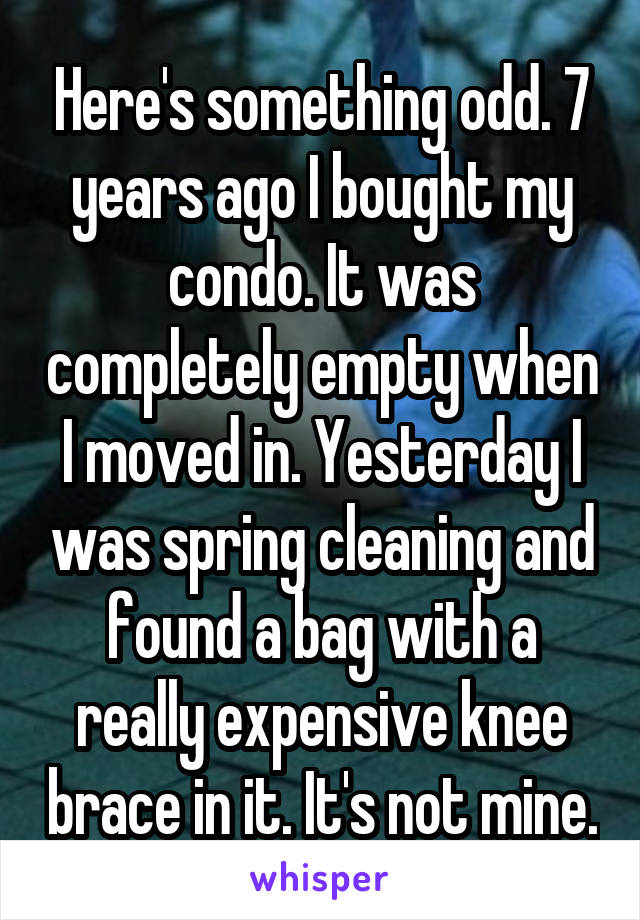 Here's something odd. 7 years ago I bought my condo. It was completely empty when I moved in. Yesterday I was spring cleaning and found a bag with a really expensive knee brace in it. It's not mine.