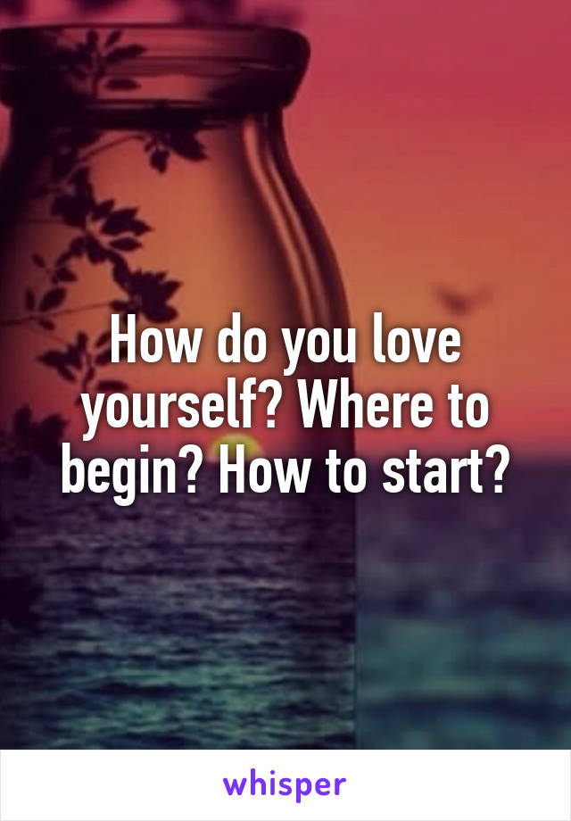 How do you love yourself? Where to begin? How to start?