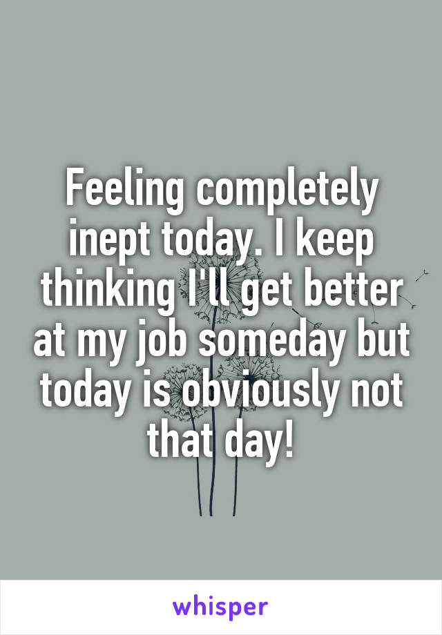 Feeling completely inept today. I keep thinking I'll get better at my job someday but today is obviously not that day!