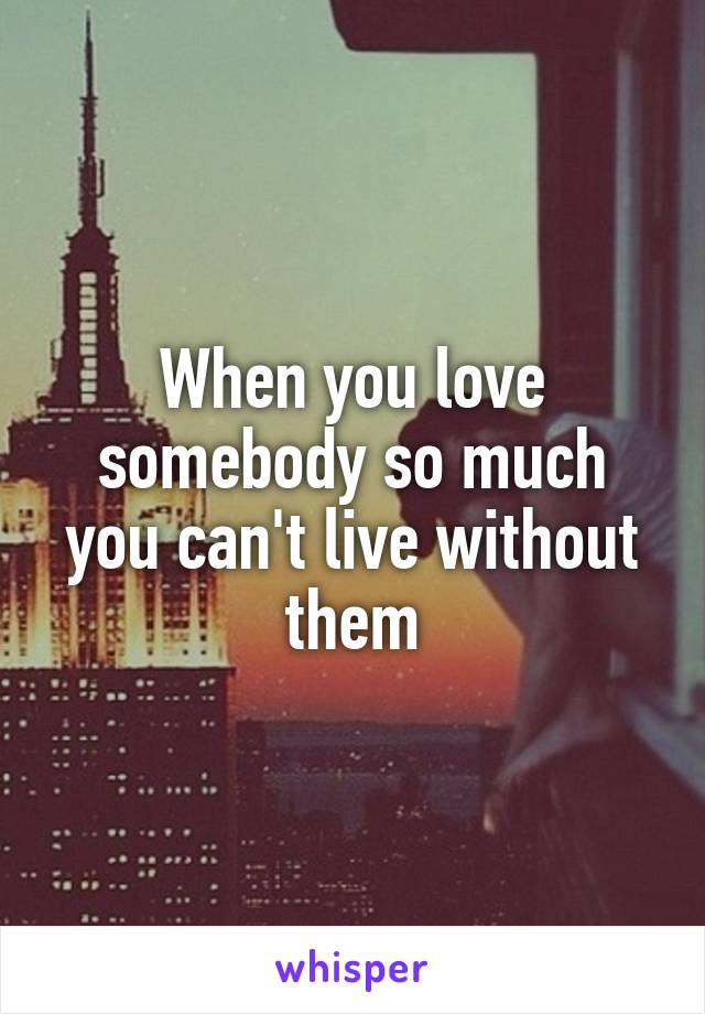 When you love somebody so much you can't live without them
