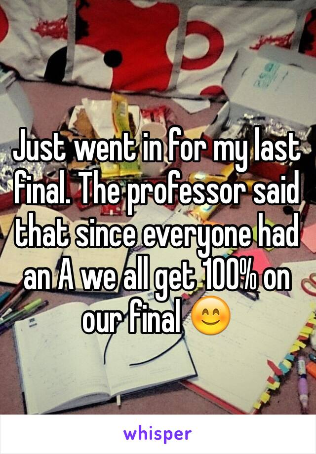 Just went in for my last final. The professor said that since everyone had an A we all get 100% on our final 😊