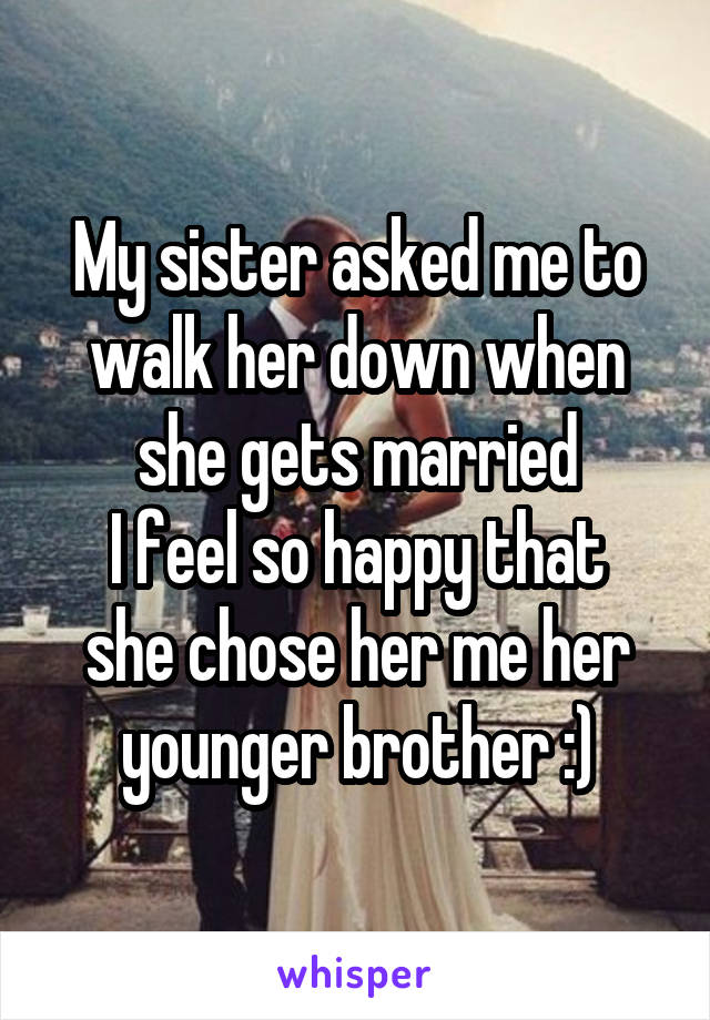 My sister asked me to walk her down when she gets married I feel so happy that she chose her me her younger brother :)