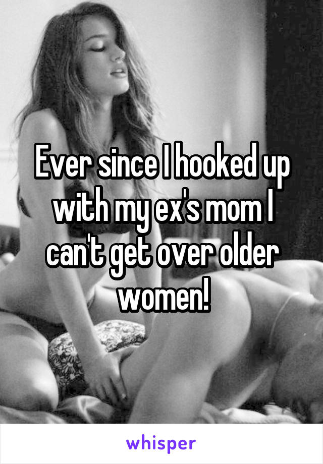 Ever since I hooked up with my ex's mom I can't get over older women!
