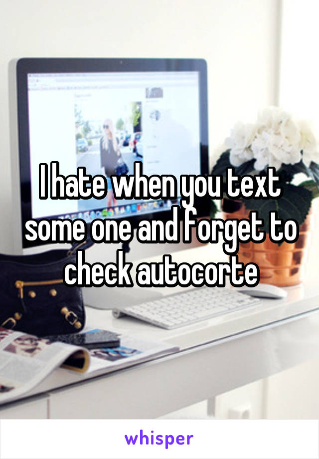I hate when you text some one and forget to check autocorte