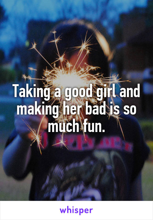Taking a good girl and making her bad is so much fun.