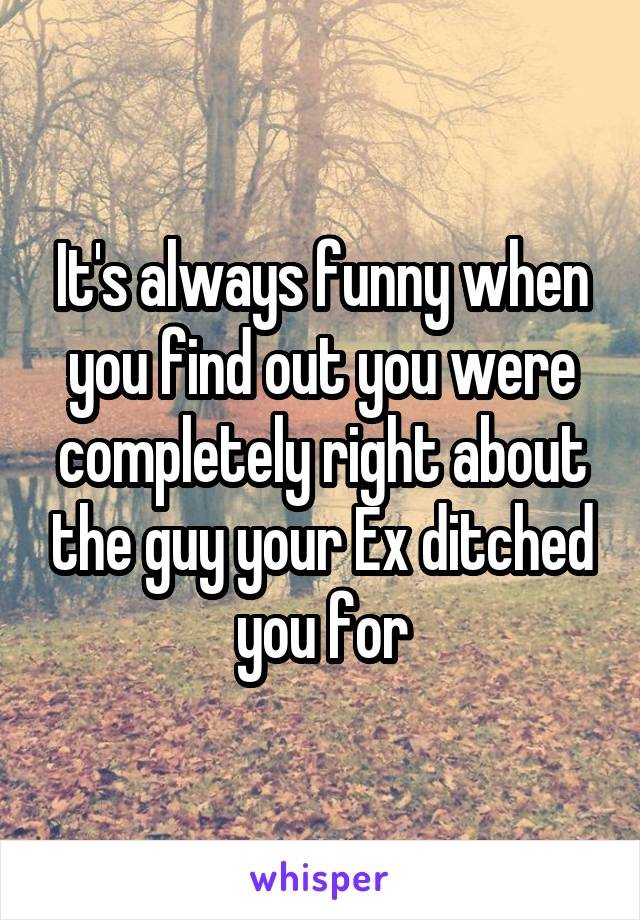 It's always funny when you find out you were completely right about the guy your Ex ditched you for
