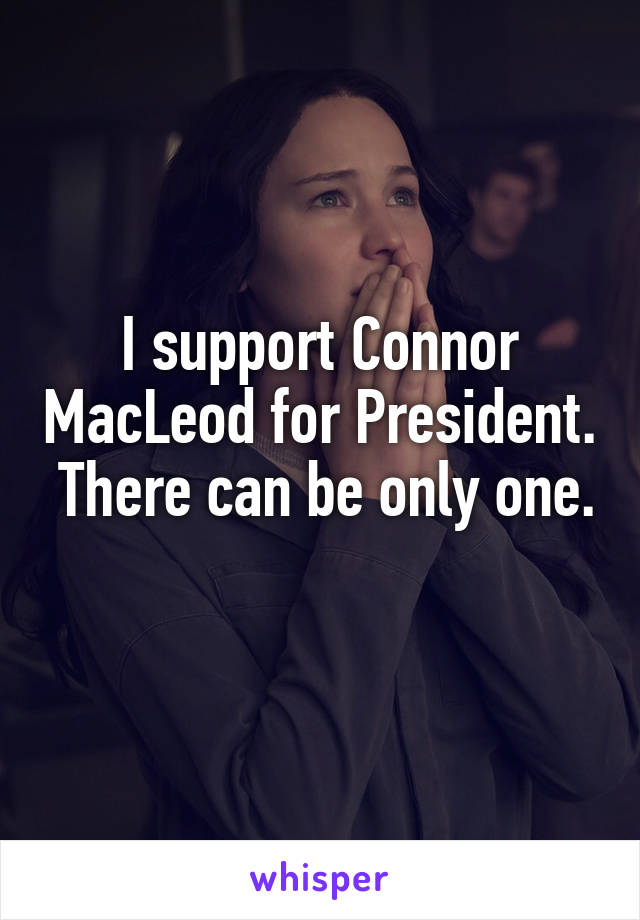 I support Connor MacLeod for President.  There can be only one.