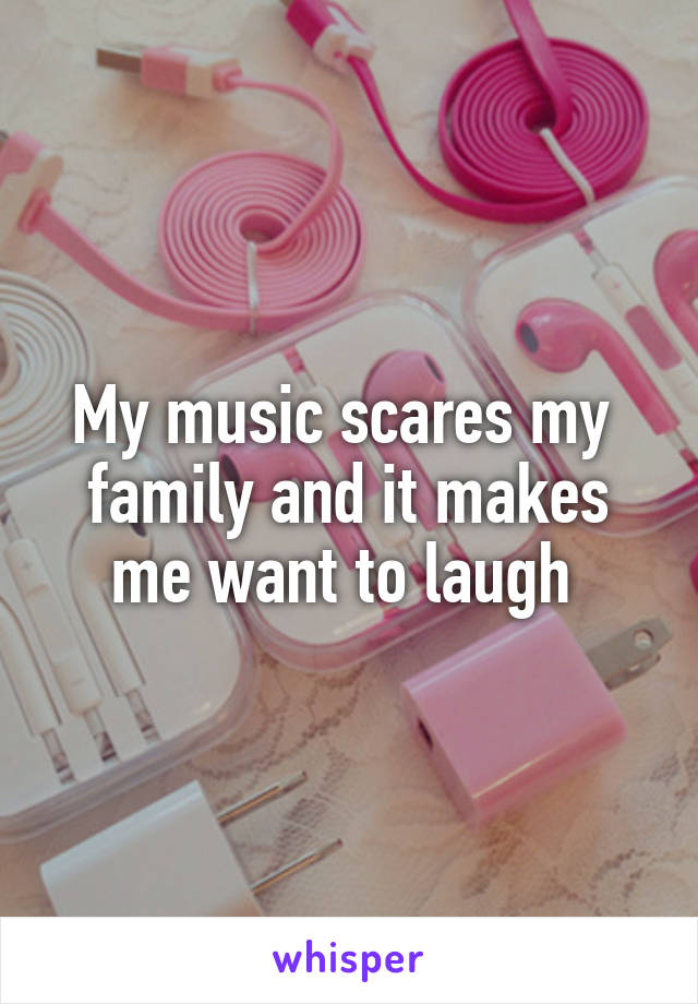 My music scares my  family and it makes me want to laugh
