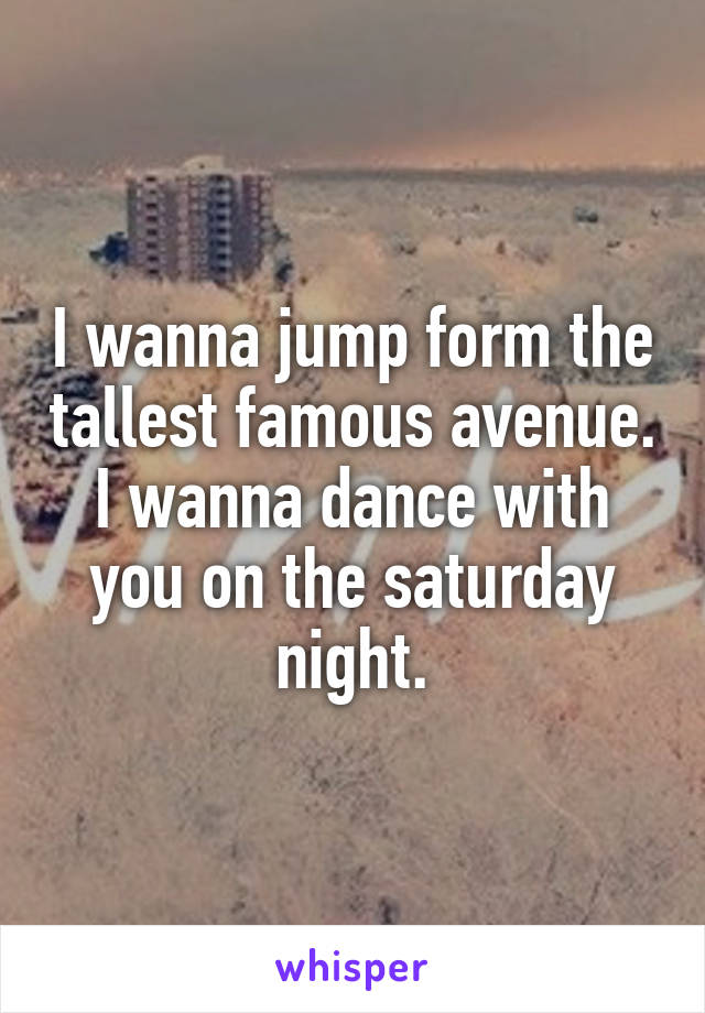 I wanna jump form the tallest famous avenue. I wanna dance with you on the saturday night.