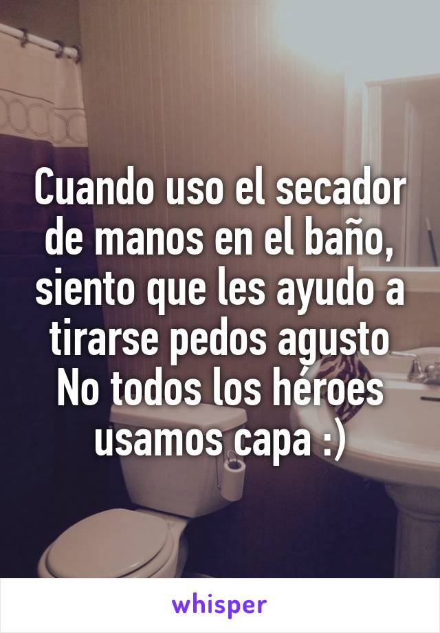 Cuando uso el secador de manos en el baño, siento que les ayudo a tirarse pedos agusto No todos los héroes usamos capa :)