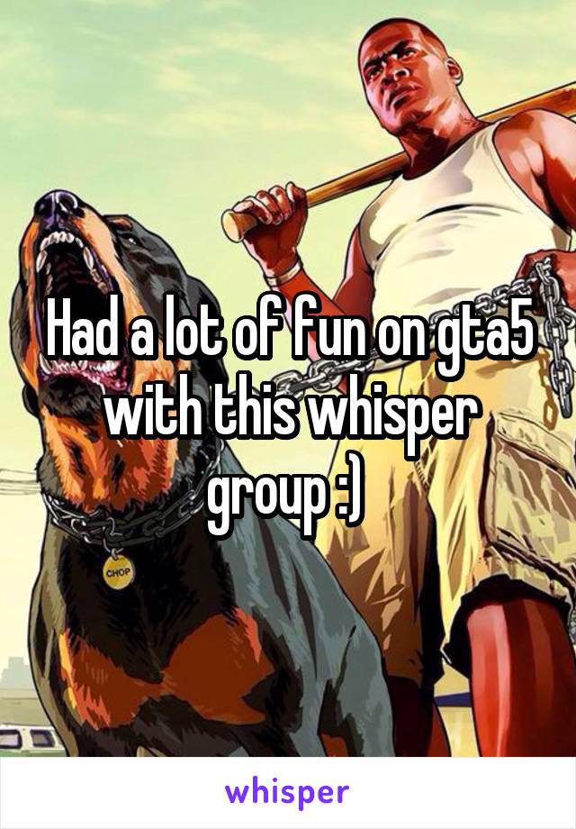 Had a lot of fun on gta5 with this whisper group :)