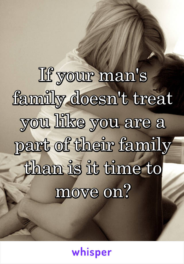 If your man's family doesn't treat you like you are a part of their family than is it time to move on?