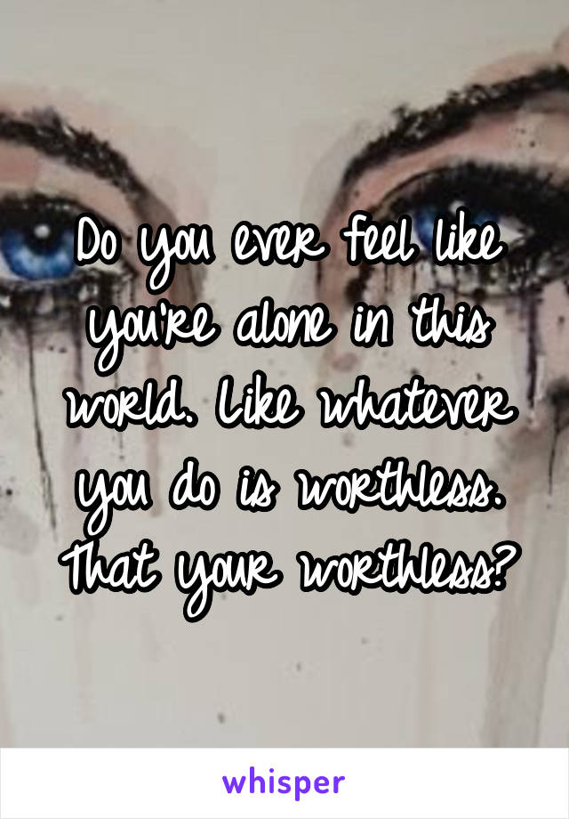 Do you ever feel like you're alone in this world. Like whatever you do is worthless. That your worthless?