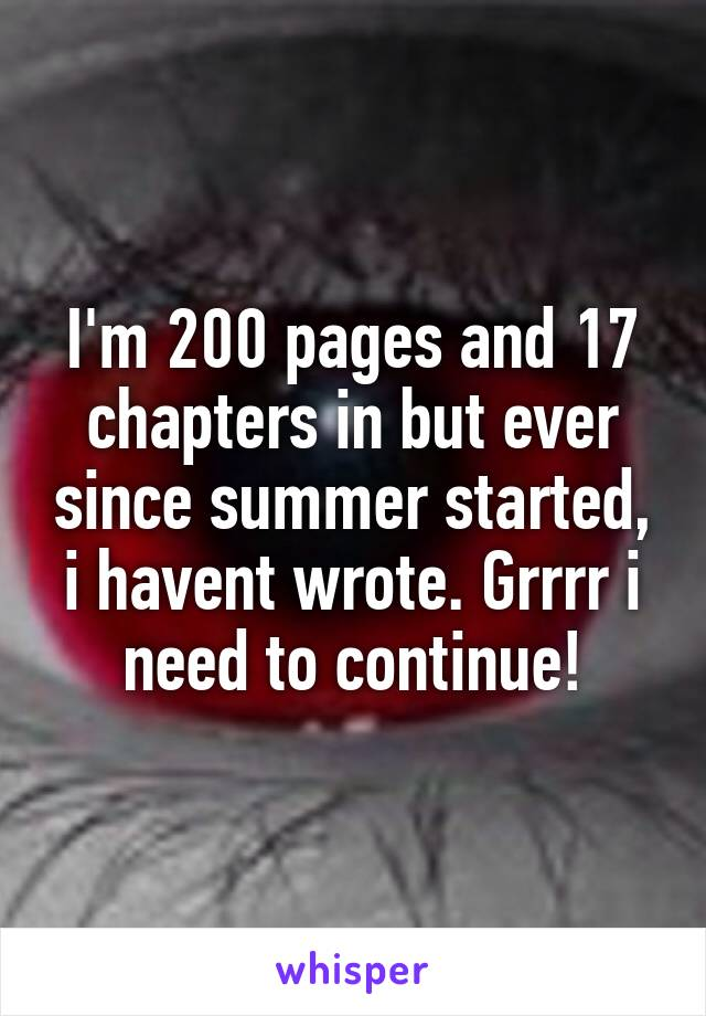I'm 200 pages and 17 chapters in but ever since summer started, i havent wrote. Grrrr i need to continue!