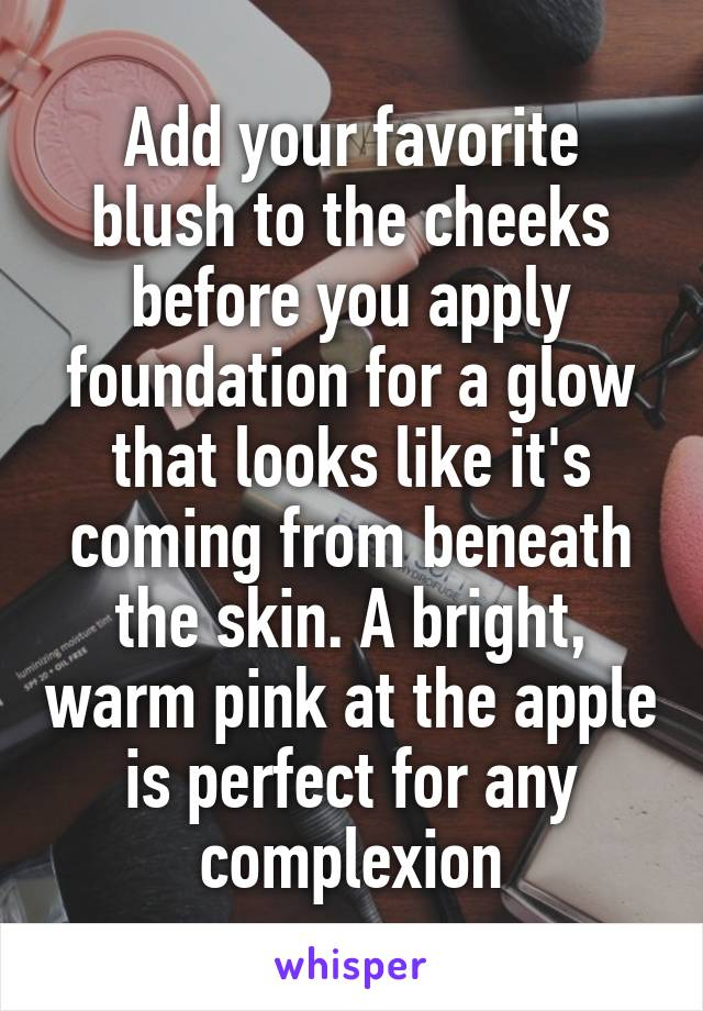 Add your favorite blush to the cheeks before you apply foundation for a glow that looks like it's coming from beneath the skin. A bright, warm pink at the apple is perfect for any complexion