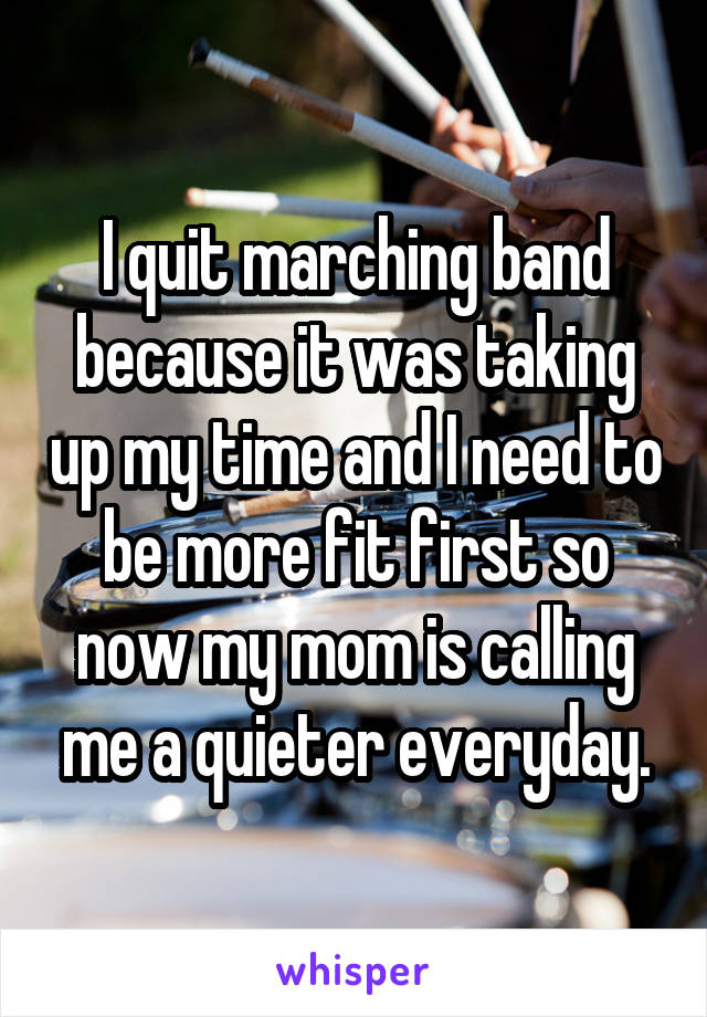 I quit marching band because it was taking up my time and I need to be more fit first so now my mom is calling me a quieter everyday.