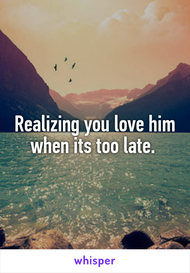 Realizing you love him when its too late.