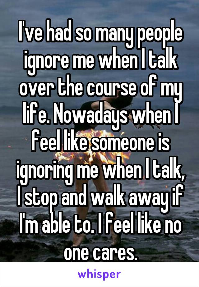 I've had so many people ignore me when I talk over the course of my life. Nowadays when I feel like someone is ignoring me when I talk, I stop and walk away if I'm able to. I feel like no one cares.
