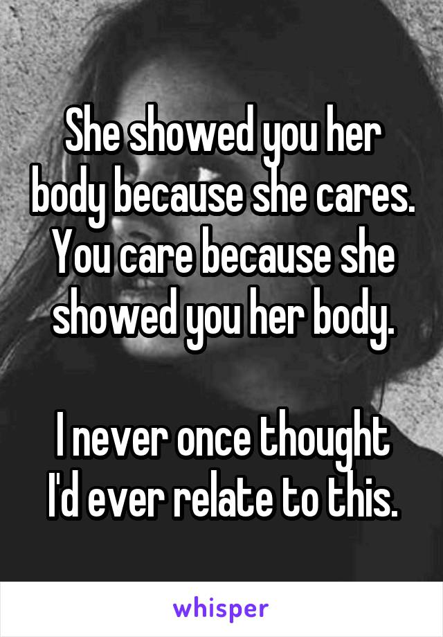 She showed you her body because she cares. You care because she showed you her body.  I never once thought I'd ever relate to this.
