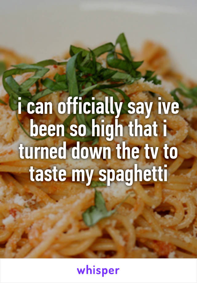 i can officially say ive been so high that i turned down the tv to taste my spaghetti