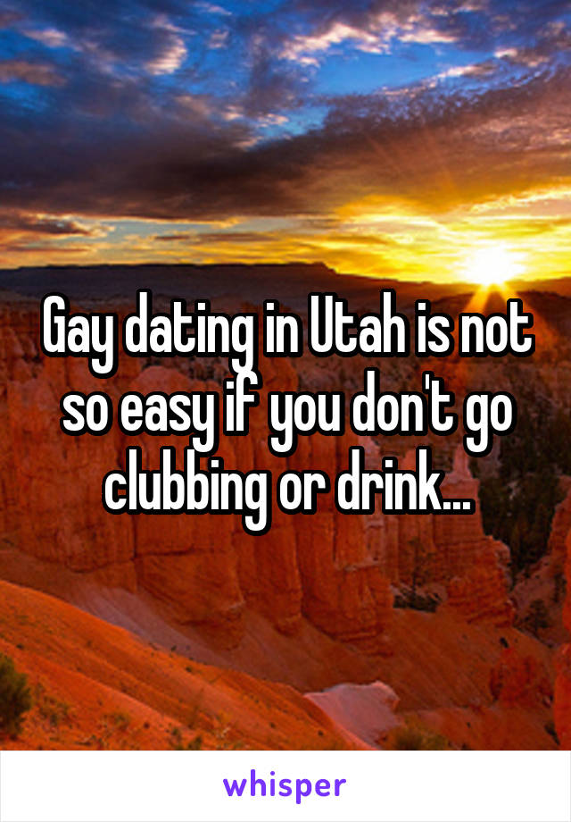 Gay dating in Utah is not so easy if you don't go clubbing or drink...