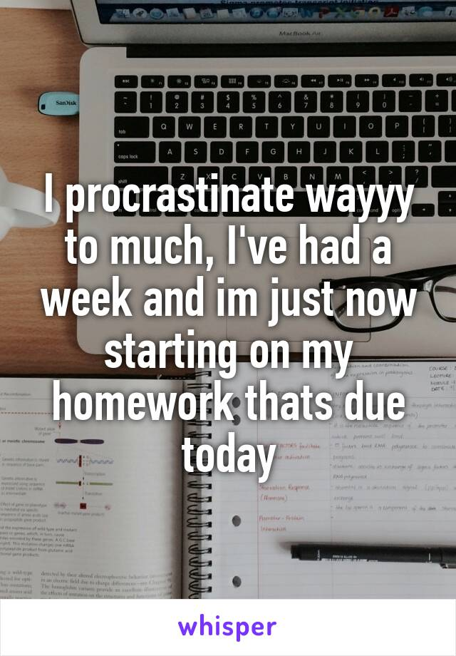 I procrastinate wayyy to much, I've had a week and im just now starting on my homework thats due today