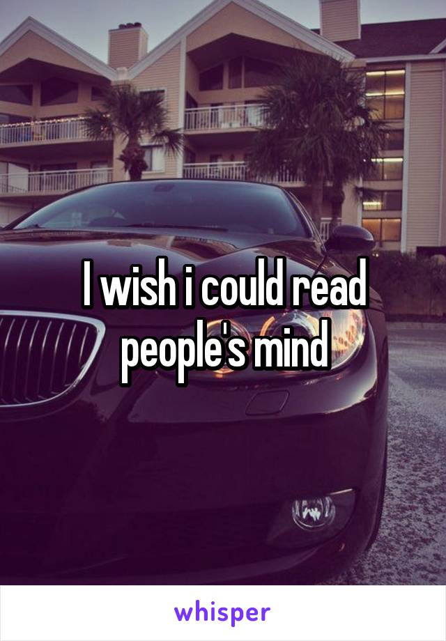 I wish i could read people's mind