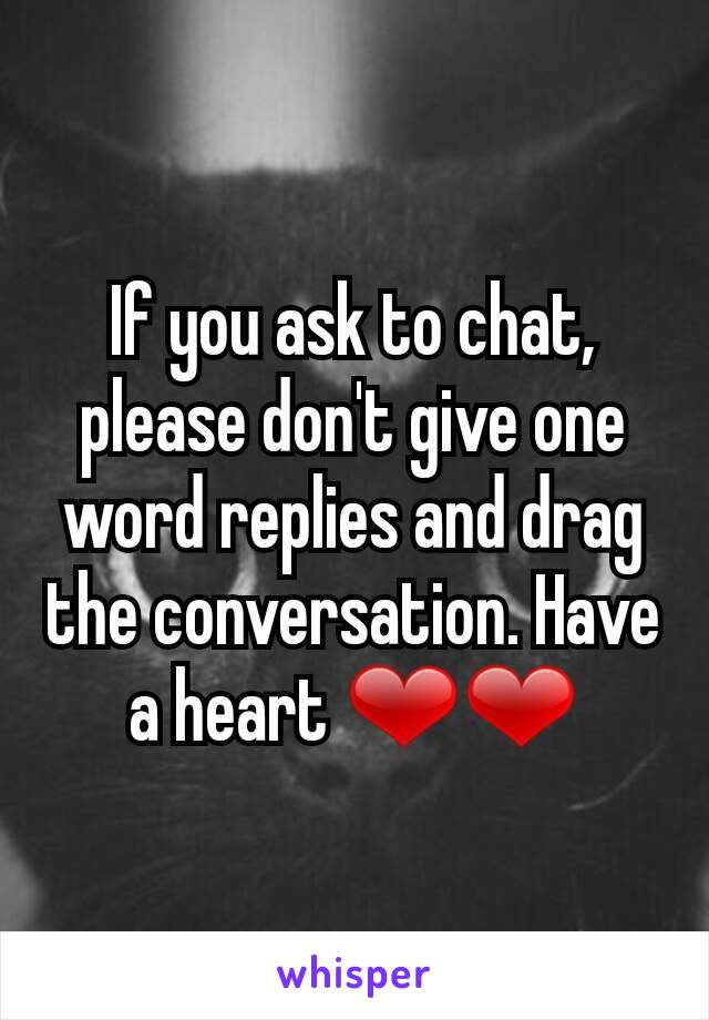 If you ask to chat, please don't give one word replies and drag the conversation. Have a heart ❤❤