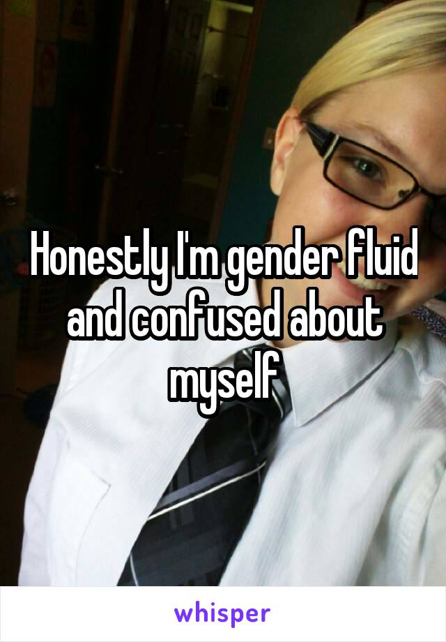 Honestly I'm gender fluid and confused about myself