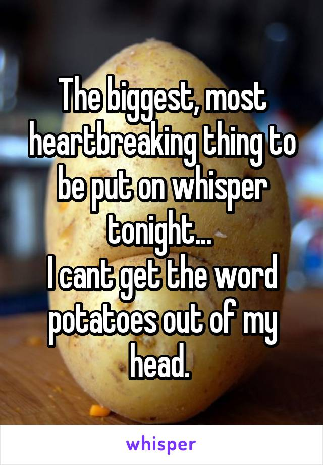 The biggest, most heartbreaking thing to be put on whisper tonight...  I cant get the word potatoes out of my head.